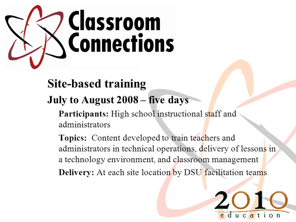 Site-based training July to August 2008 – five days Participants: High school instructional staff and administrators Topics: Content developed to train teachers and administrators in technical operations, delivery of lessons in a technology environment, and classroom management Delivery: At each site location by DSU facilitation teams