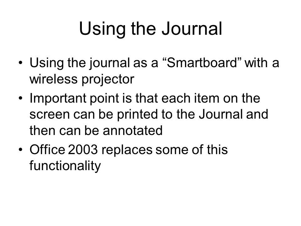 Using the Journal Using the journal as a Smartboard with a wireless projector Important point is that each item on the screen can be printed to the Journal and then can be annotated Office 2003 replaces some of this functionality