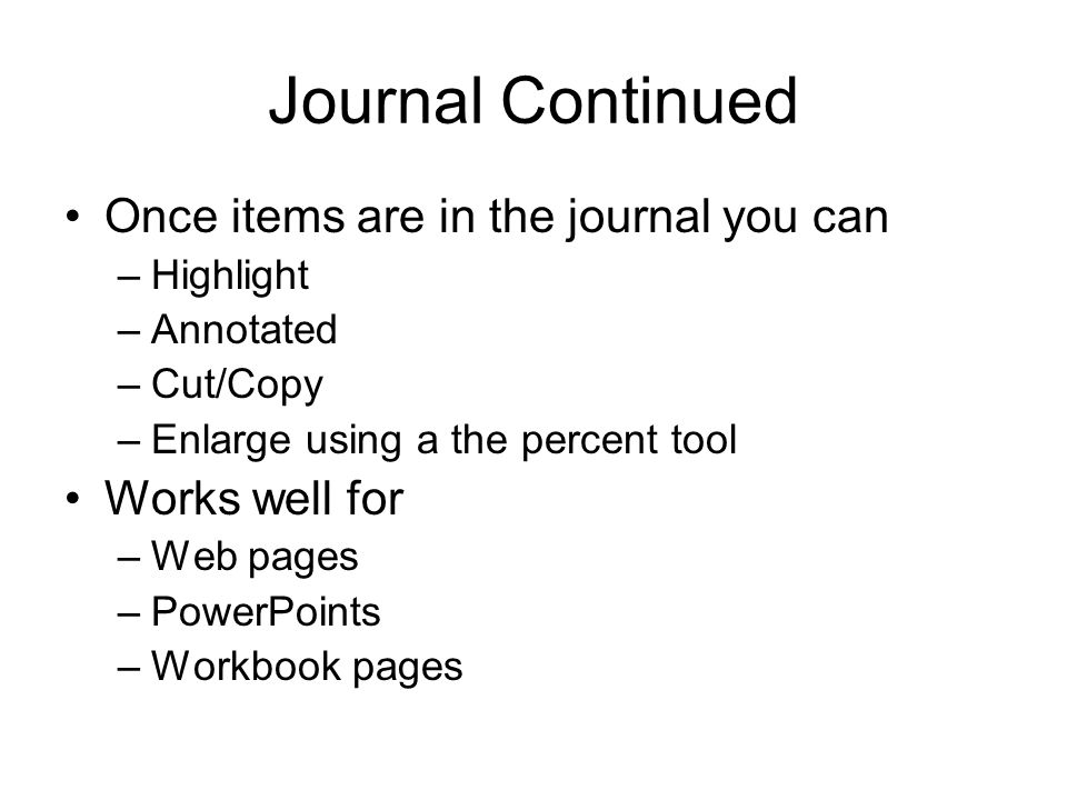 Journal Continued Once items are in the journal you can –Highlight –Annotated –Cut/Copy –Enlarge using a the percent tool Works well for –Web pages –PowerPoints –Workbook pages
