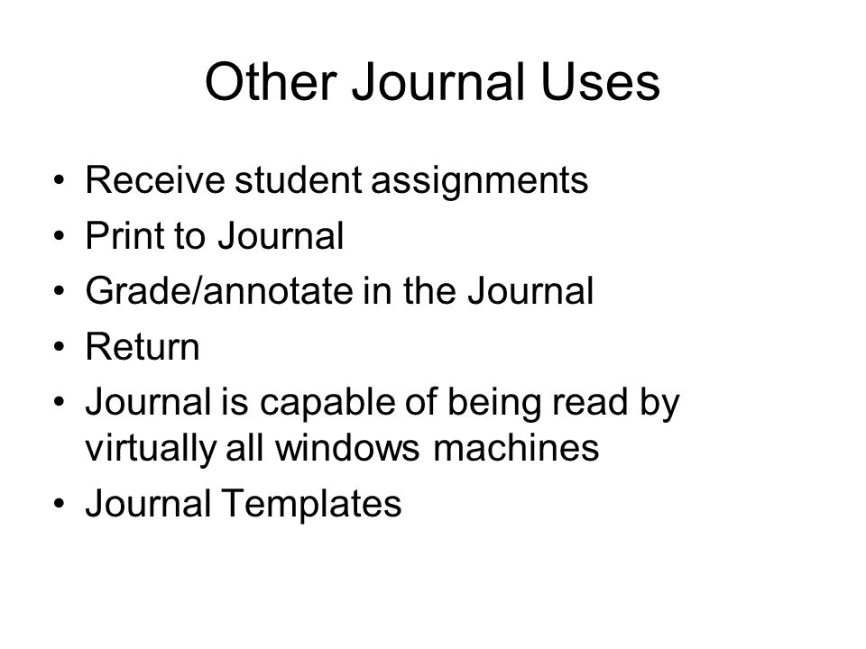 Other Journal Uses Receive student assignments Print to Journal Grade/annotate in the Journal Return Journal is capable of being read by virtually all windows machines Journal Templates