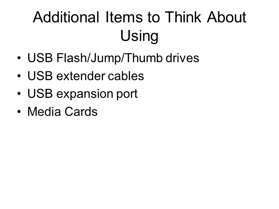 Additional Items to Think About Using USB Flash/Jump/Thumb drives USB extender cables USB expansion port Media Cards