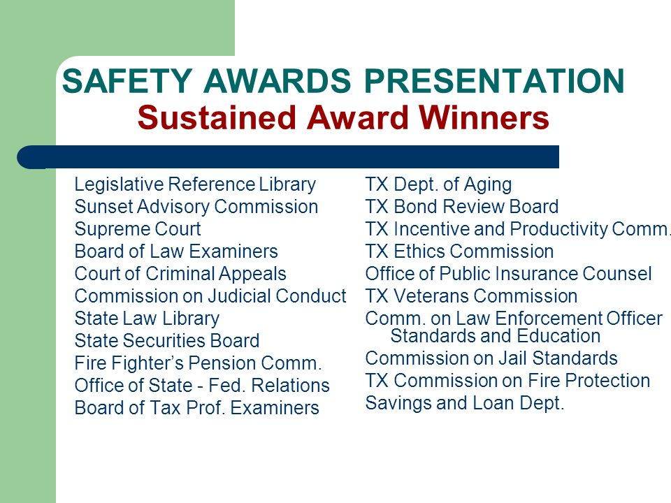 SAFETY AWARDS PRESENTATION Sustained Award Winners Legislative Reference Library Sunset Advisory Commission Supreme Court Board of Law Examiners Court of Criminal Appeals Commission on Judicial Conduct State Law Library State Securities Board Fire Fighters Pension Comm.