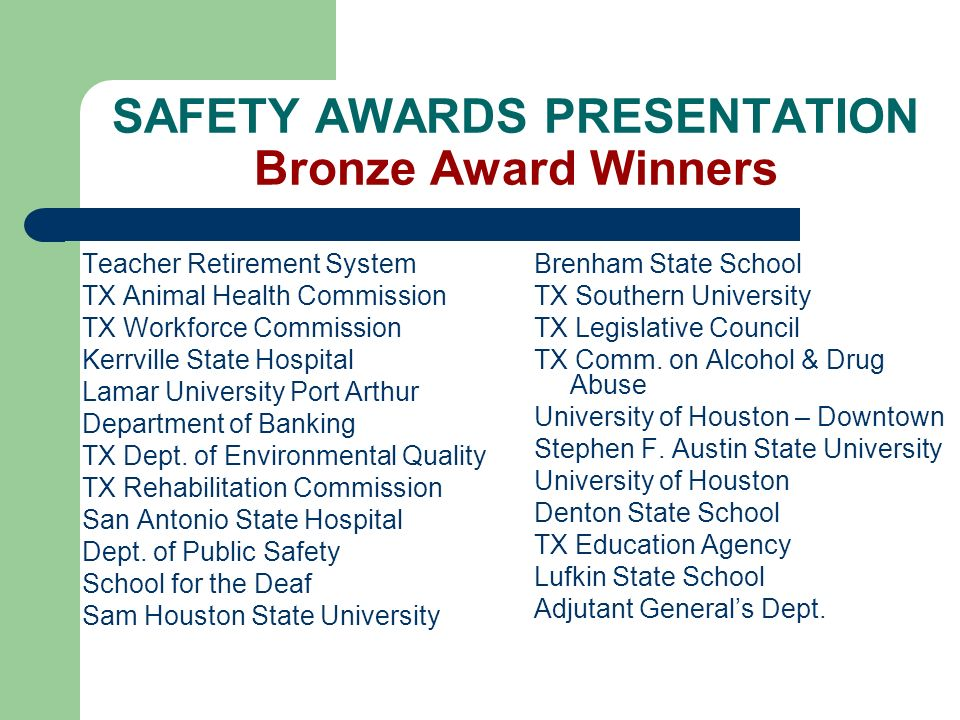 SAFETY AWARDS PRESENTATION Bronze Award Winners Teacher Retirement System TX Animal Health Commission TX Workforce Commission Kerrville State Hospital Lamar University Port Arthur Department of Banking TX Dept.