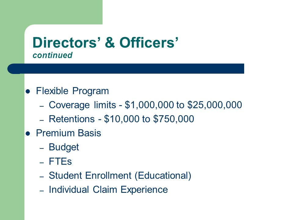Directors & Officers continued Flexible Program – Coverage limits - $1,000,000 to $25,000,000 – Retentions - $10,000 to $750,000 Premium Basis – Budget – FTEs – Student Enrollment (Educational) – Individual Claim Experience