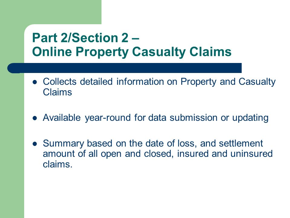 Part 2/Section 2 – Online Property Casualty Claims Collects detailed information on Property and Casualty Claims Available year-round for data submission or updating Summary based on the date of loss, and settlement amount of all open and closed, insured and uninsured claims.