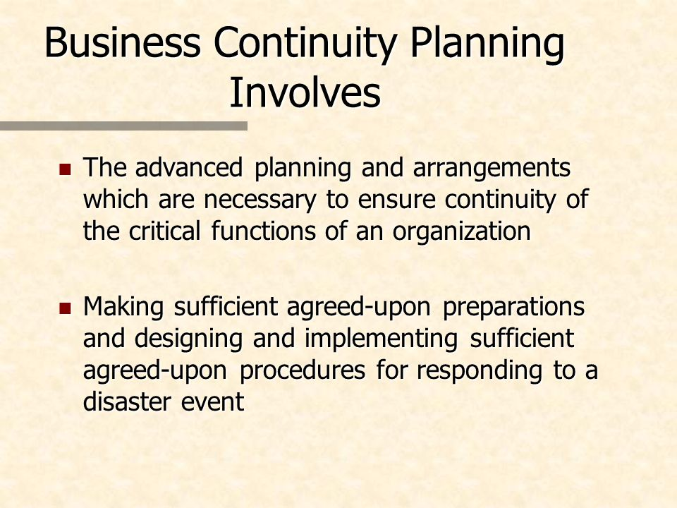 Business Continuity Planning Involves n The advanced planning and arrangements which are necessary to ensure continuity of the critical functions of an organization n Making sufficient agreed-upon preparations and designing and implementing sufficient agreed-upon procedures for responding to a disaster event