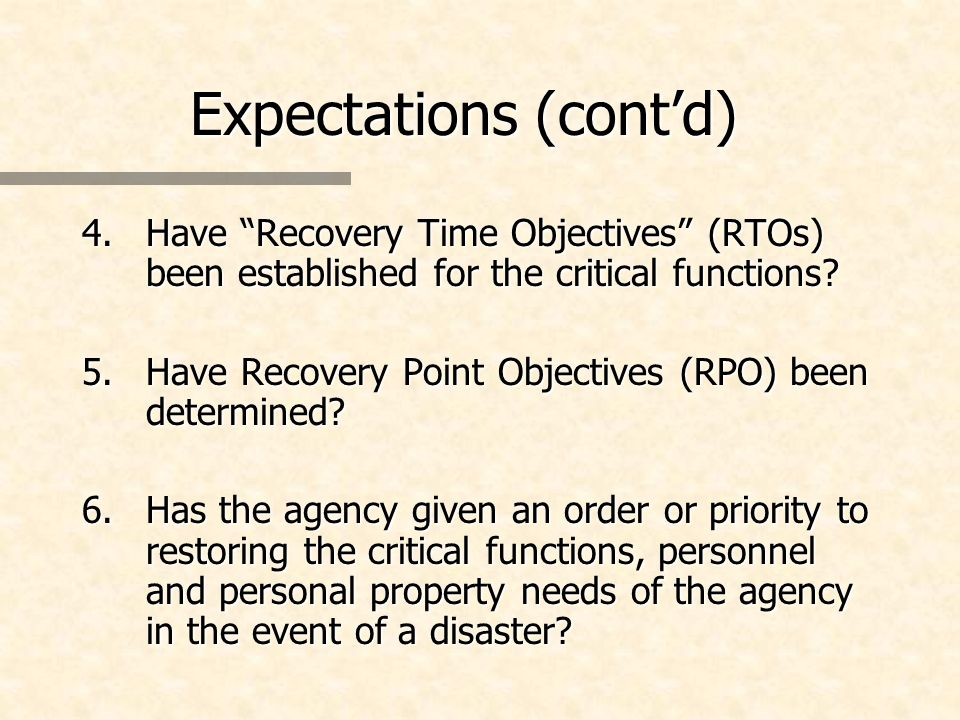 Expectations (contd) 4.Have Recovery Time Objectives (RTOs) been established for the critical functions? 5.Have Recovery Point Objectives (RPO) been d
