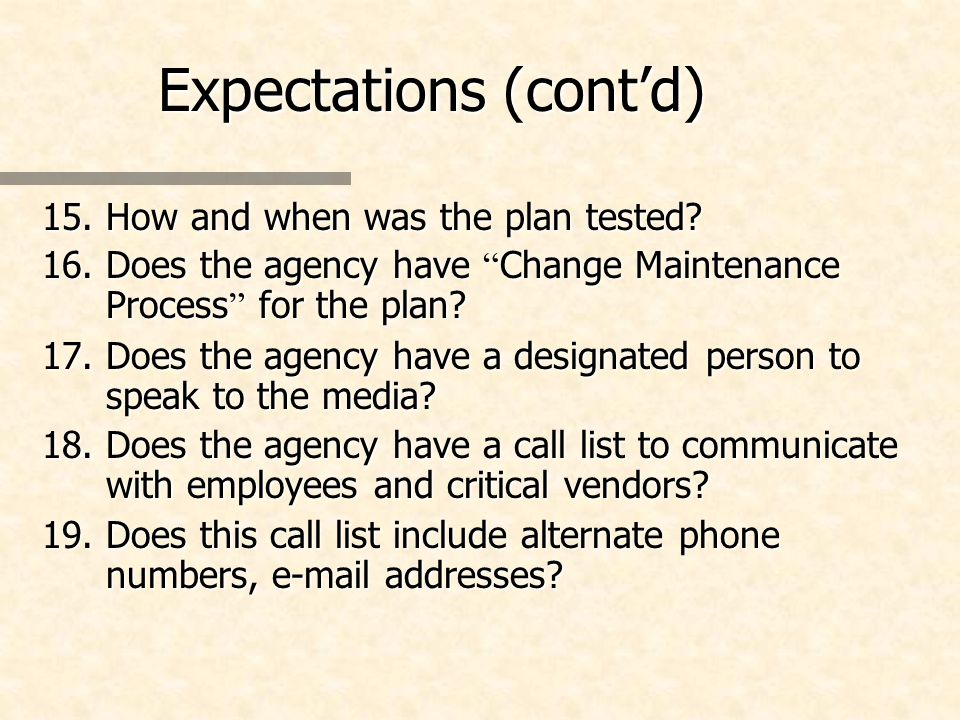 Expectations (contd) 15.How and when was the plan tested? 16.Does the agency have Change Maintenance Process for the plan? 17.Does the agency have a d