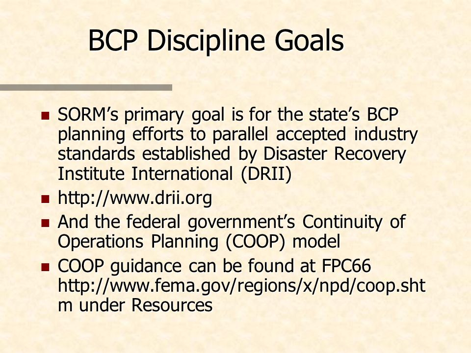 BCP Discipline Goals n SORMs primary goal is for the states BCP planning efforts to parallel accepted industry standards established by Disaster Recov