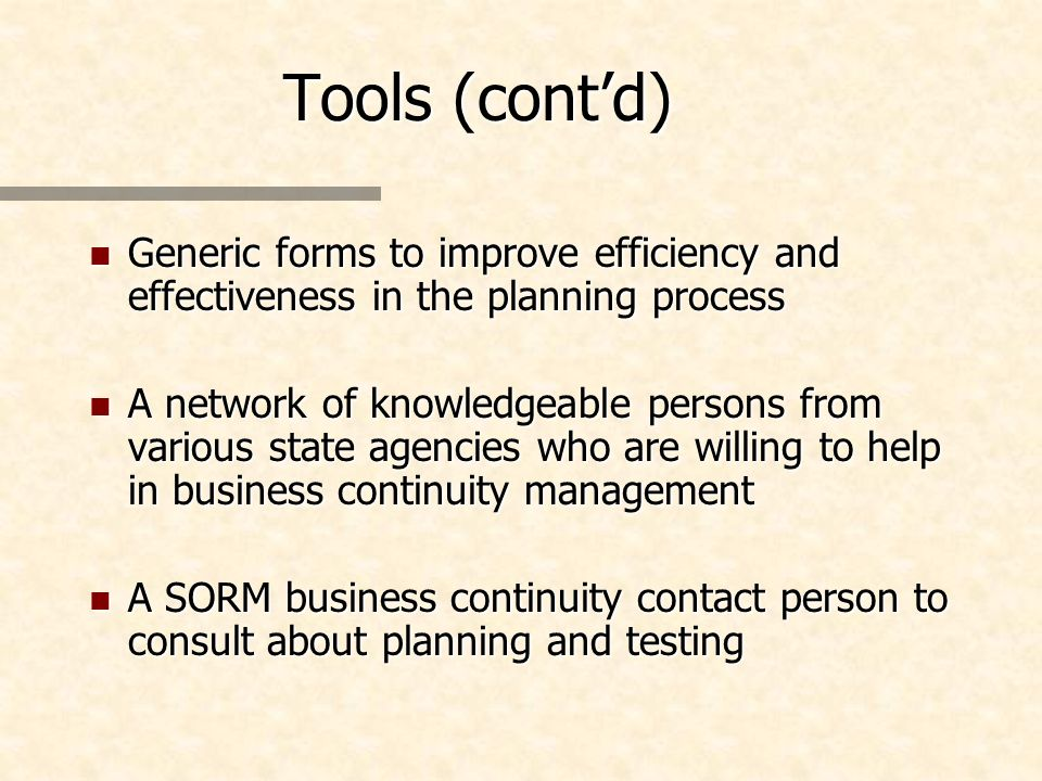 Tools (contd) n Generic forms to improve efficiency and effectiveness in the planning process n A network of knowledgeable persons from various state agencies who are willing to help in business continuity management n A SORM business continuity contact person to consult about planning and testing