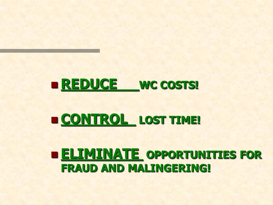 n REDUCE WC COSTS! n CONTROL LOST TIME! ELIMINATE OPPORTUNITIES FOR FRAUD AND MALINGERING! ELIMINATE OPPORTUNITIES FOR FRAUD AND MALINGERING! n REDUCE