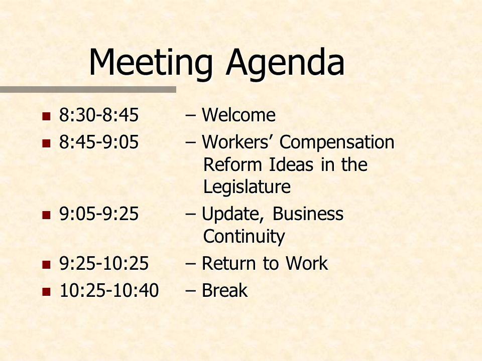Meeting Agenda n 8:30-8:45– Welcome n 8:45-9:05– Workers Compensation Reform Ideas in the Legislature n 9:05-9:25 – Update, Business Continuity n 9:25-10:25– Return to Work n 10:25-10:40 – Break