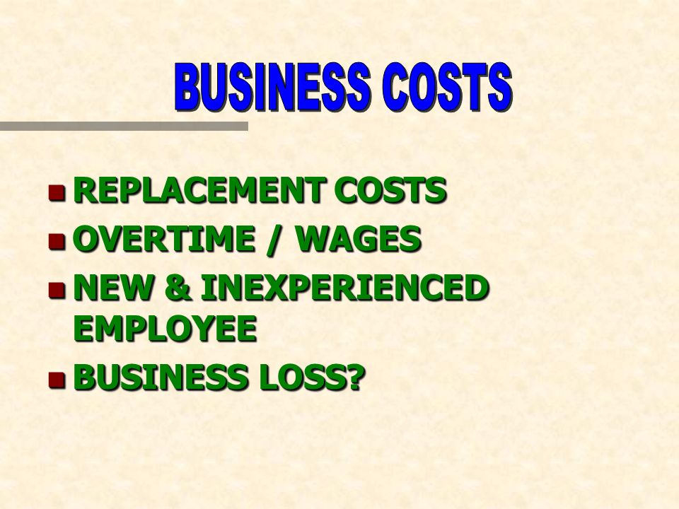 n REPLACEMENT COSTS n OVERTIME / WAGES n NEW & INEXPERIENCED EMPLOYEE n BUSINESS LOSS? n REPLACEMENT COSTS n OVERTIME / WAGES n NEW & INEXPERIENCED EM