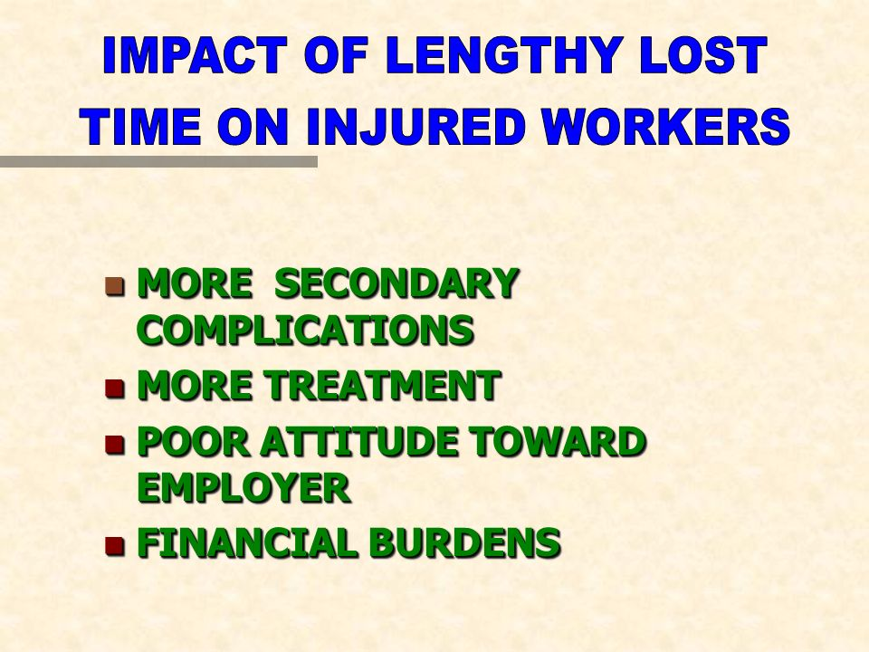 n MORE SECONDARY COMPLICATIONS n MORE TREATMENT n POOR ATTITUDE TOWARD EMPLOYER n FINANCIAL BURDENS n MORE SECONDARY COMPLICATIONS n MORE TREATMENT n