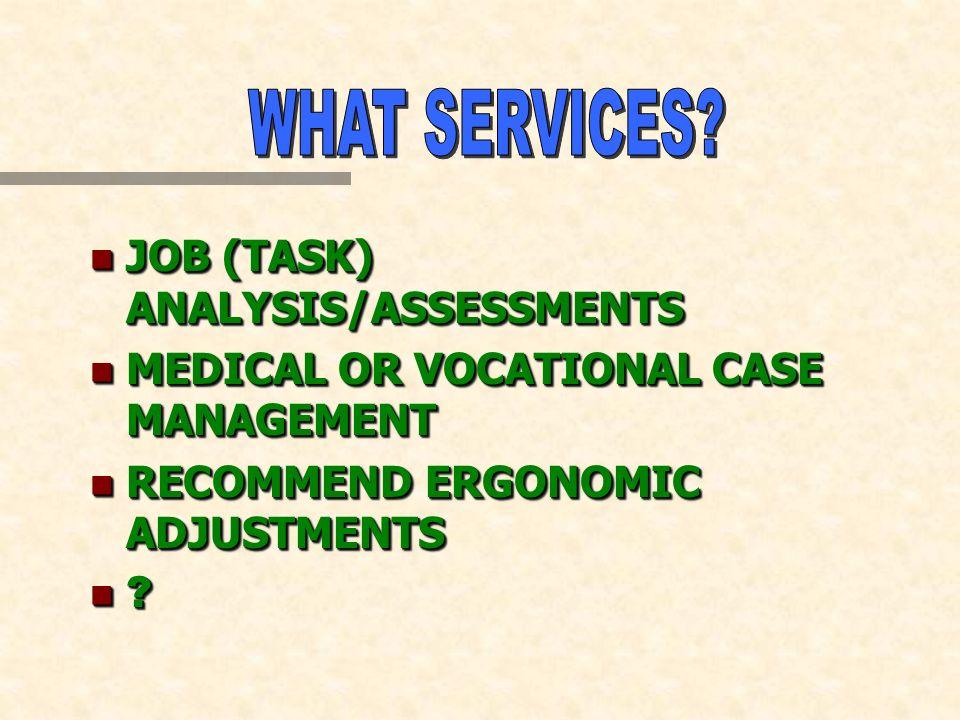 n JOB (TASK) ANALYSIS/ASSESSMENTS n MEDICAL OR VOCATIONAL CASE MANAGEMENT n RECOMMEND ERGONOMIC ADJUSTMENTS n ? n JOB (TASK) ANALYSIS/ASSESSMENTS n ME