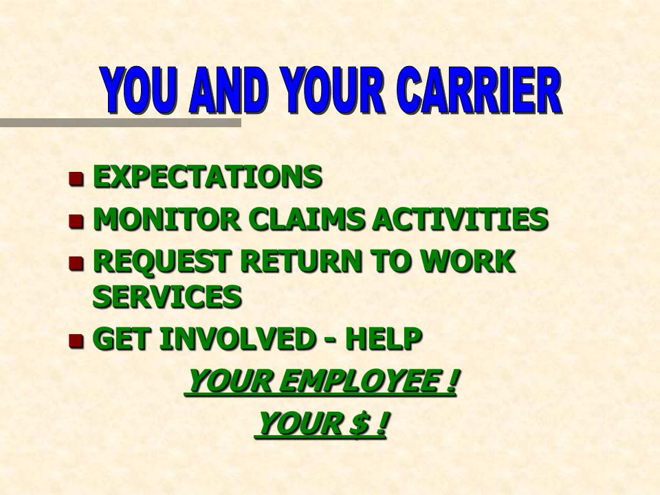 n EXPECTATIONS n MONITOR CLAIMS ACTIVITIES n REQUEST RETURN TO WORK SERVICES n GET INVOLVED - HELP YOUR EMPLOYEE ! YOUR $ ! n EXPECTATIONS n MONITOR C