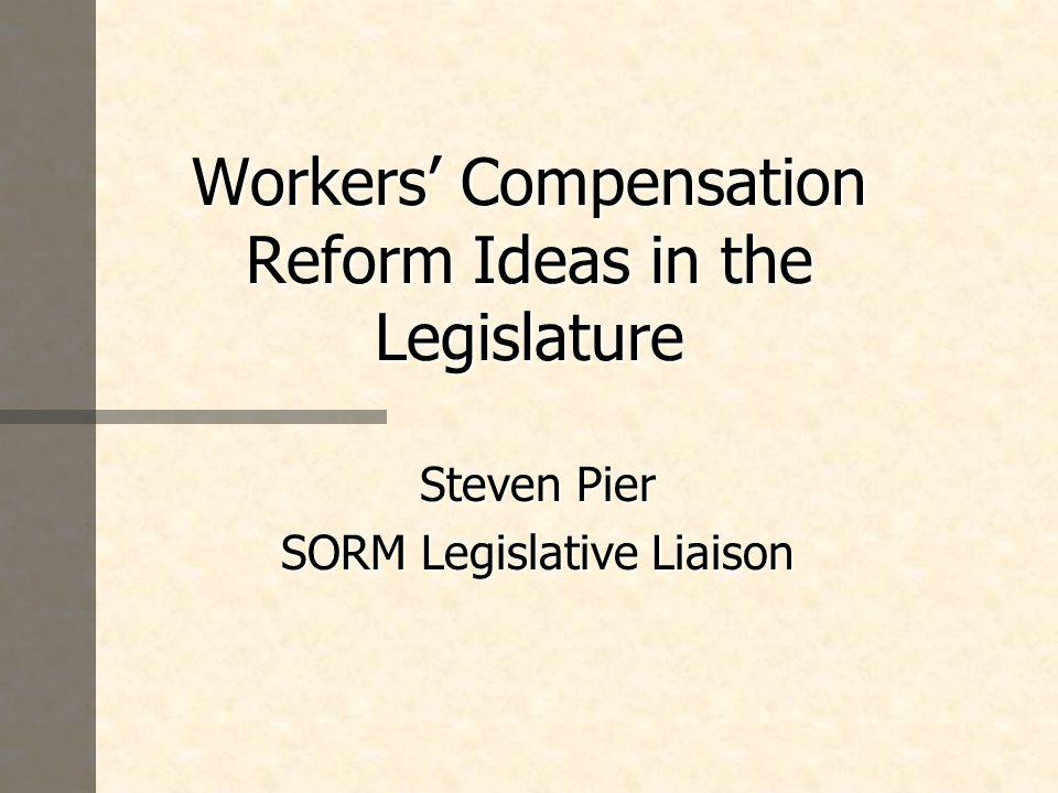 Workers Compensation Reform Ideas in the Legislature Steven Pier SORM Legislative Liaison