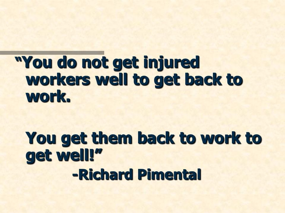 You do not get injured workers well to get back to work. You do not get injured workers well to get back to work. You get them back to work to get wel