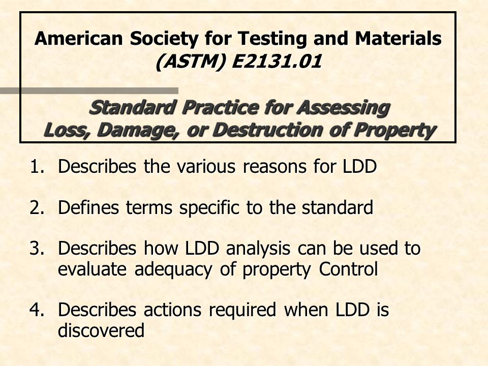 American Society for Testing and Materials (ASTM) E2131.01 Standard Practice for Assessing Loss, Damage, or Destruction of Property 1.Describes the various reasons for LDD 2.Defines terms specific to the standard 3.Describes how LDD analysis can be used to evaluate adequacy of property Control 4.Describes actions required when LDD is discovered