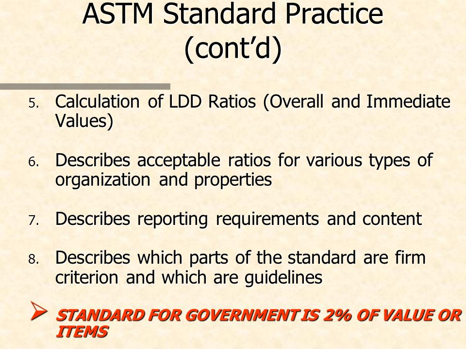 ASTM Standard Practice (contd) 5. Calculation of LDD Ratios (Overall and Immediate Values) 6. Describes acceptable ratios for various types of organiz