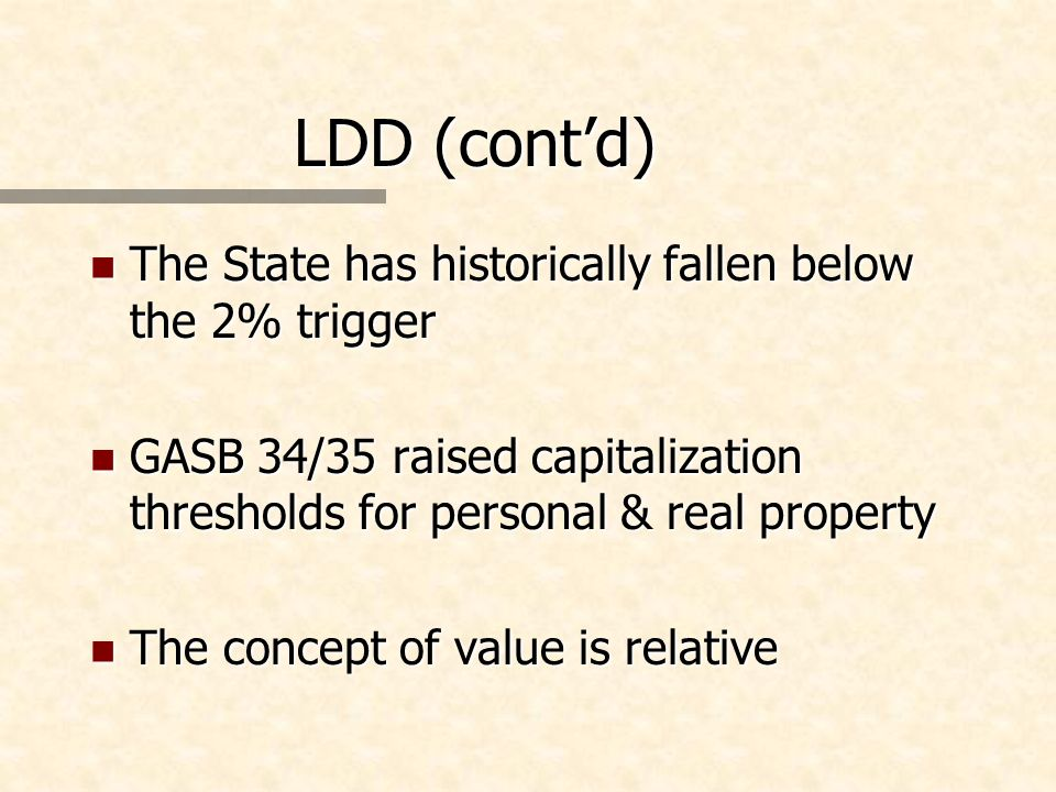 LDD (contd) n The State has historically fallen below the 2% trigger n GASB 34/35 raised capitalization thresholds for personal & real property n The