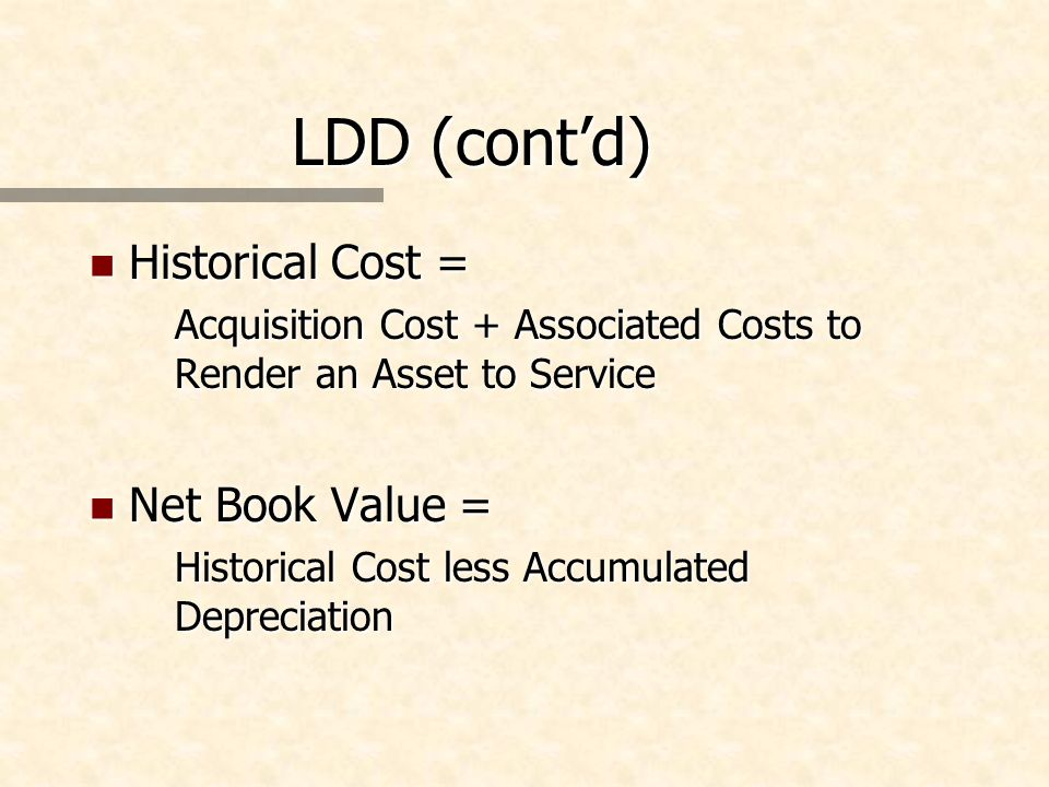 LDD (contd) n Historical Cost = Acquisition Cost + Associated Costs to Render an Asset to Service n Net Book Value = Historical Cost less Accumulated Depreciation