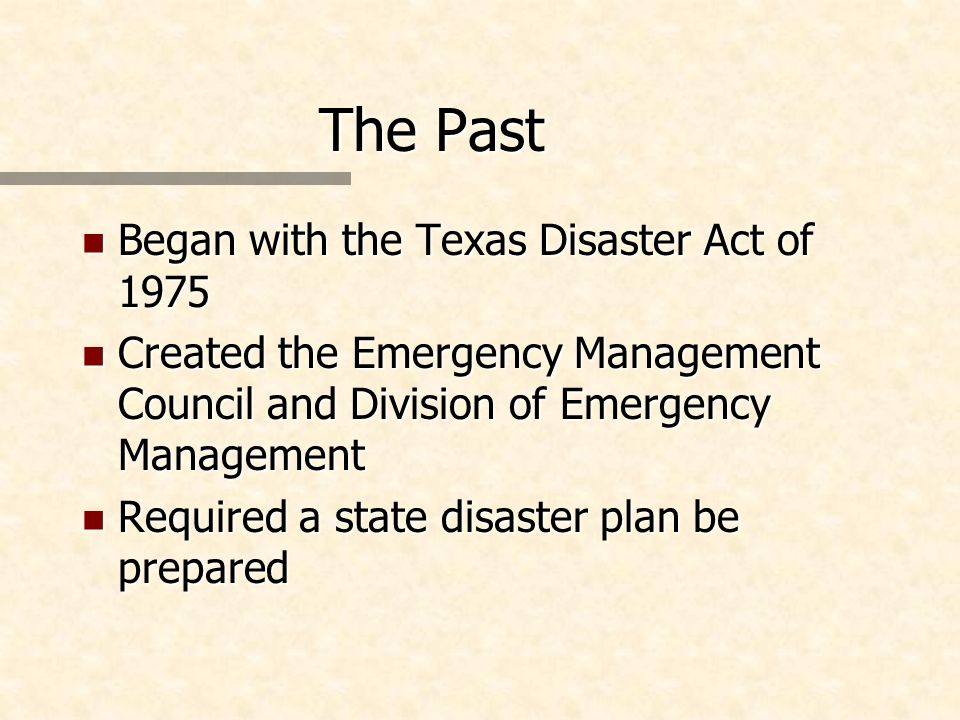 The Past n Began with the Texas Disaster Act of 1975 n Created the Emergency Management Council and Division of Emergency Management n Required a state disaster plan be prepared
