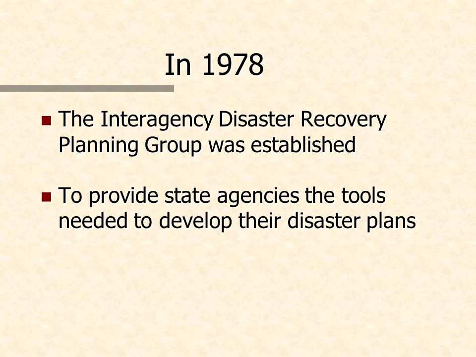 In 1978 n The Interagency Disaster Recovery Planning Group was established n To provide state agencies the tools needed to develop their disaster plan