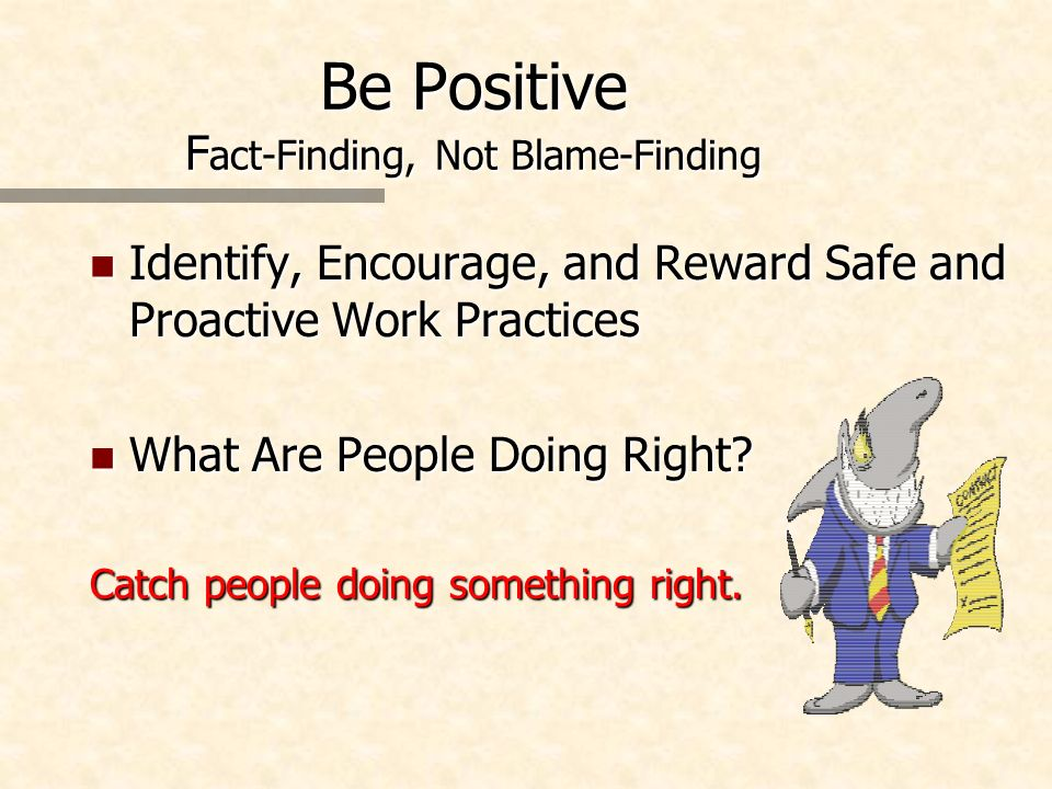 Be Positive F act-Finding, Not Blame-Finding n Identify, Encourage, and Reward Safe and Proactive Work Practices n What Are People Doing Right? Catch