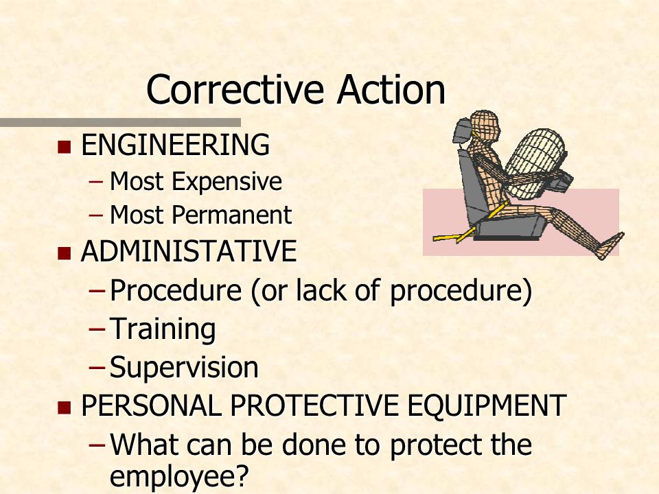 Corrective Action n ENGINEERING –Most Expensive –Most Permanent n ADMINISTATIVE –Procedure (or lack of procedure) –Training –Supervision n PERSONAL PROTECTIVE EQUIPMENT –What can be done to protect the employee
