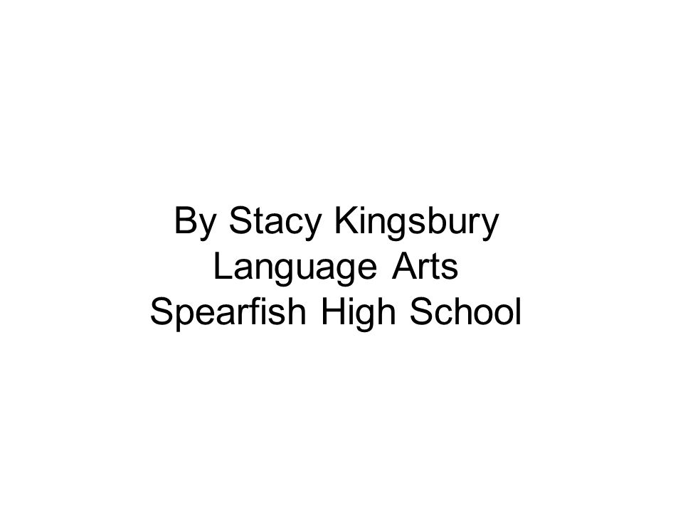 By Stacy Kingsbury Language Arts Spearfish High School