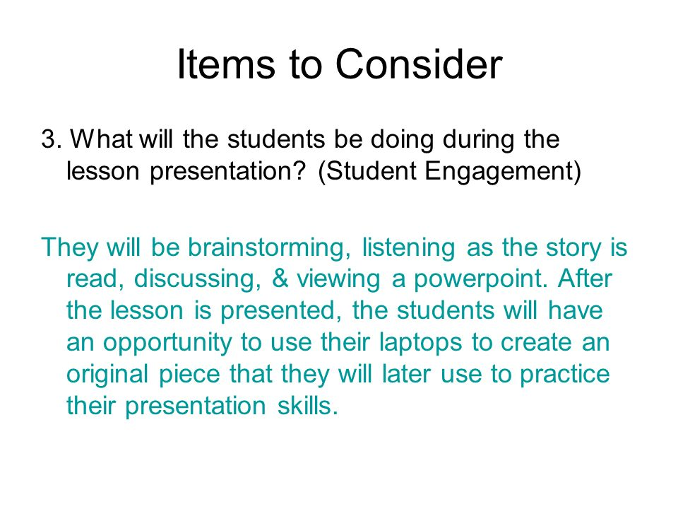 Items to Consider 3. What will the students be doing during the lesson presentation? (Student Engagement) They will be brainstorming, listening as the
