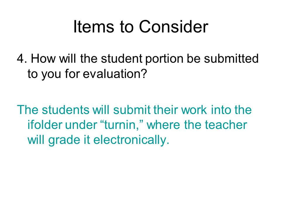 Items to Consider 4. How will the student portion be submitted to you for evaluation? The students will submit their work into the ifolder under turni