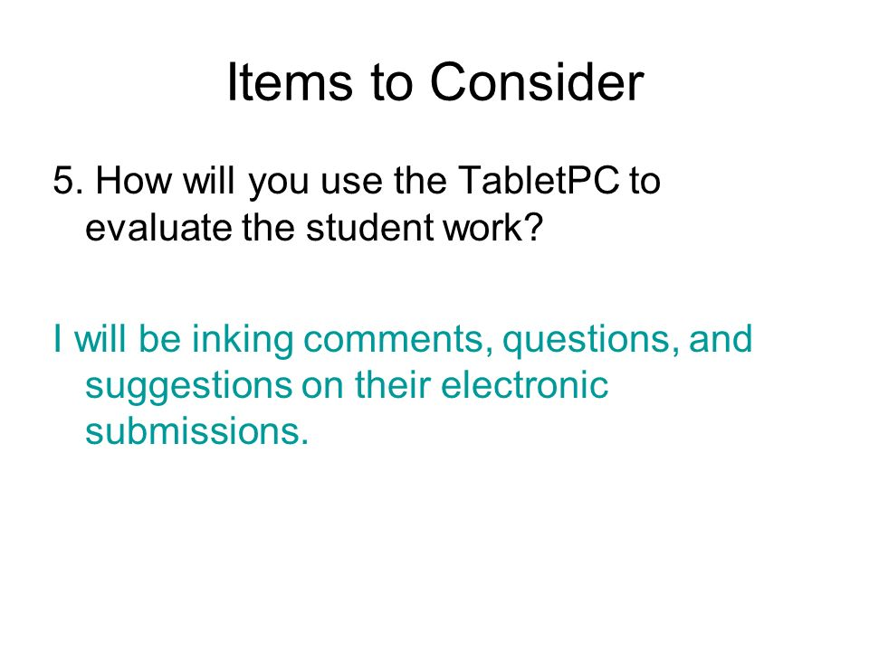 Items to Consider 5. How will you use the TabletPC to evaluate the student work? I will be inking comments, questions, and suggestions on their electr