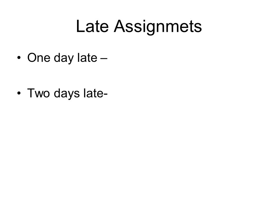 Late Assignmets One day late – Two days late-
