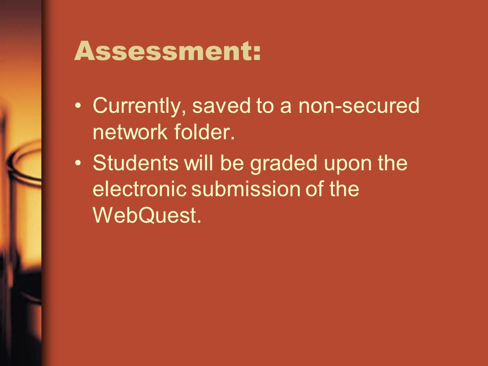 Assessment: Currently, saved to a non-secured network folder. Students will be graded upon the electronic submission of the WebQuest.