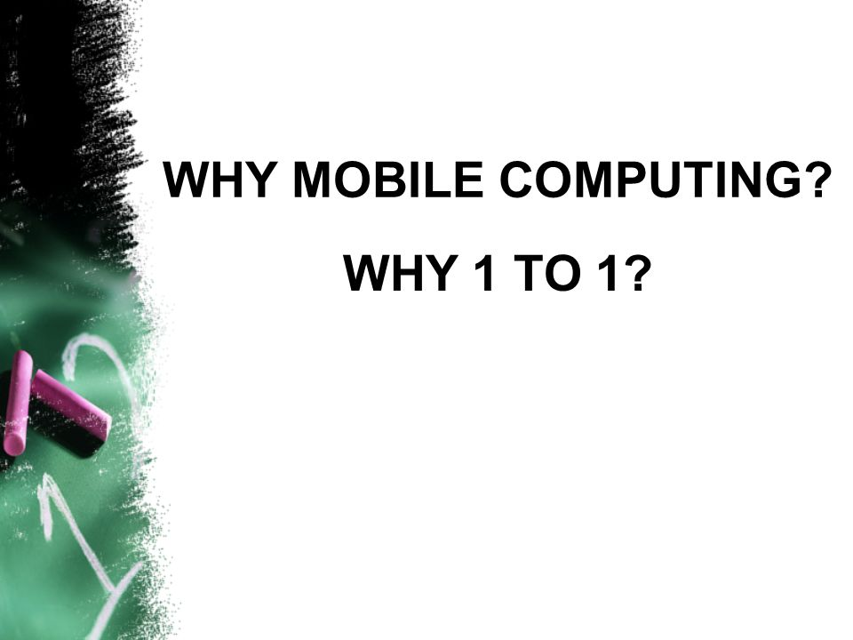 WHY MOBILE COMPUTING? WHY 1 TO 1?