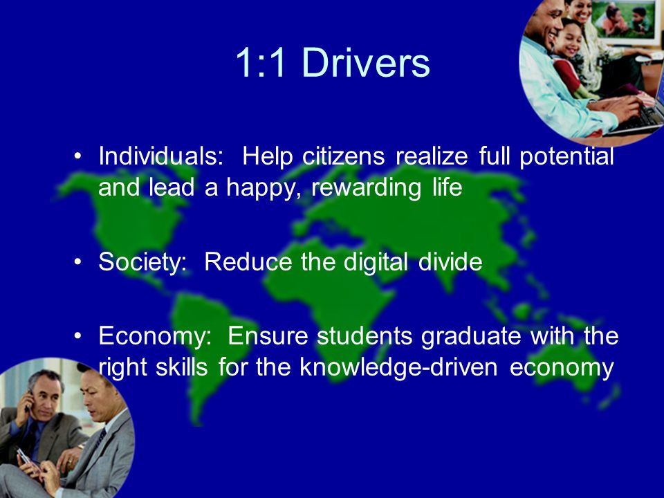1:1 Drivers Individuals: Help citizens realize full potential and lead a happy, rewarding life Society: Reduce the digital divide Economy: Ensure students graduate with the right skills for the knowledge-driven economy