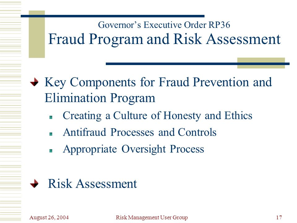 August 26, 2004 Risk Management User Group17 Governors Executive Order RP36 Fraud Program and Risk Assessment Key Components for Fraud Prevention and Elimination Program Creating a Culture of Honesty and Ethics Antifraud Processes and Controls Appropriate Oversight Process Risk Assessment