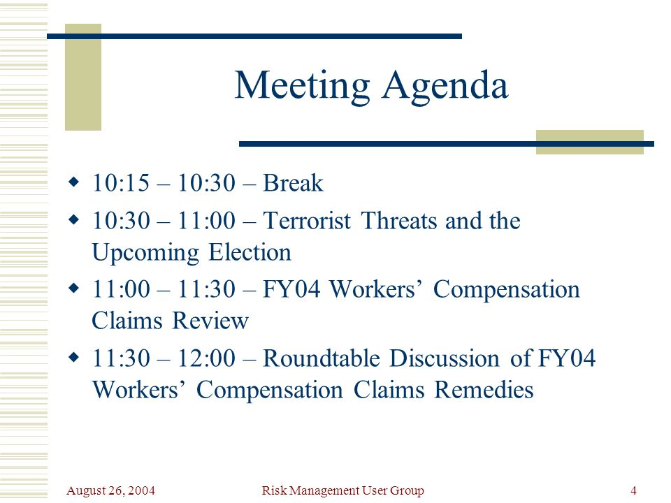 August 26, 2004 Risk Management User Group4 Meeting Agenda 10:15 – 10:30 – Break 10:30 – 11:00 – Terrorist Threats and the Upcoming Election 11:00 – 11:30 – FY04 Workers Compensation Claims Review 11:30 – 12:00 – Roundtable Discussion of FY04 Workers Compensation Claims Remedies