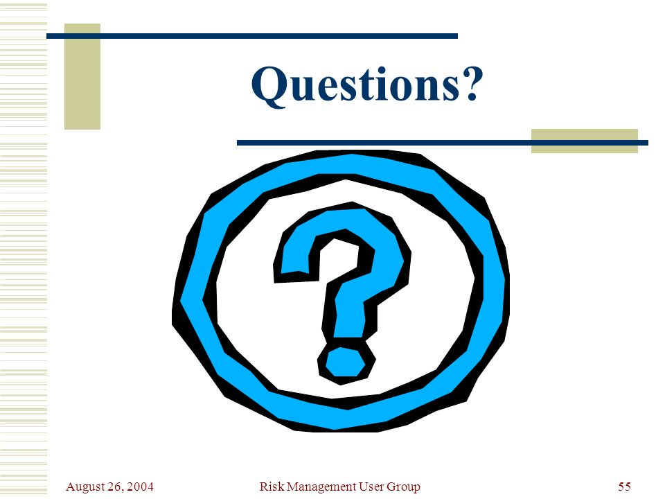August 26, 2004 Risk Management User Group55 Questions?