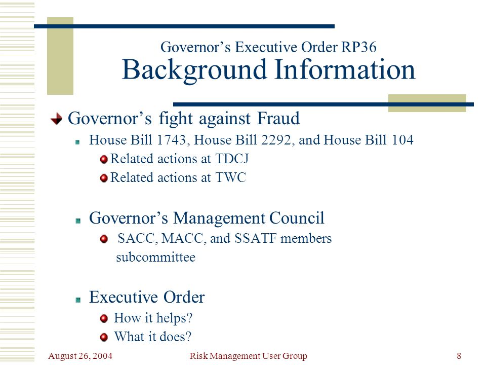 August 26, 2004 Risk Management User Group8 Governors Executive Order RP36 Background Information Governors fight against Fraud House Bill 1743, House Bill 2292, and House Bill 104 Related actions at TDCJ Related actions at TWC Governors Management Council SACC, MACC, and SSATF members subcommittee Executive Order How it helps.
