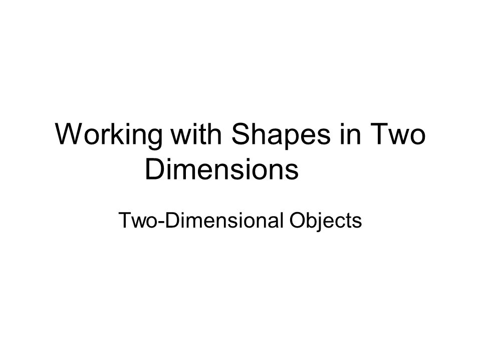 Working with Shapes in Two Dimensions Two-Dimensional Objects