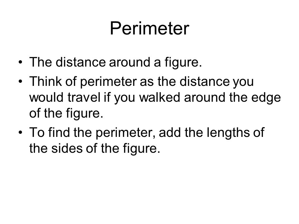 Perimeter The distance around a figure. Think of perimeter as the distance you would travel if you walked around the edge of the figure. To find the p