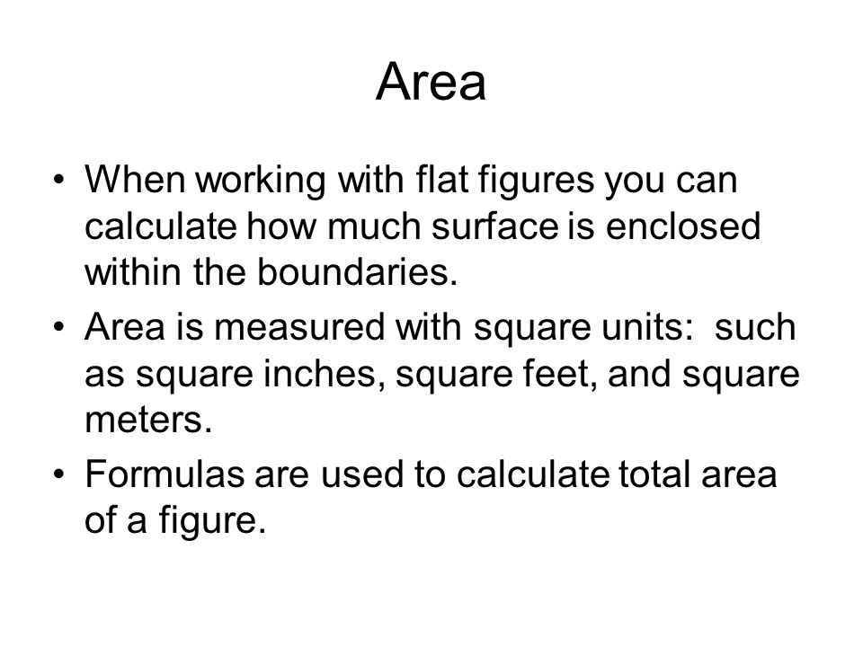Area When working with flat figures you can calculate how much surface is enclosed within the boundaries. Area is measured with square units: such as