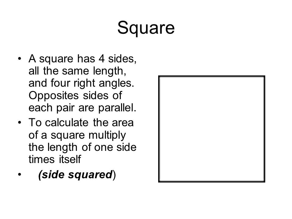 Square A square has 4 sides, all the same length, and four right angles. Opposites sides of each pair are parallel. To calculate the area of a square