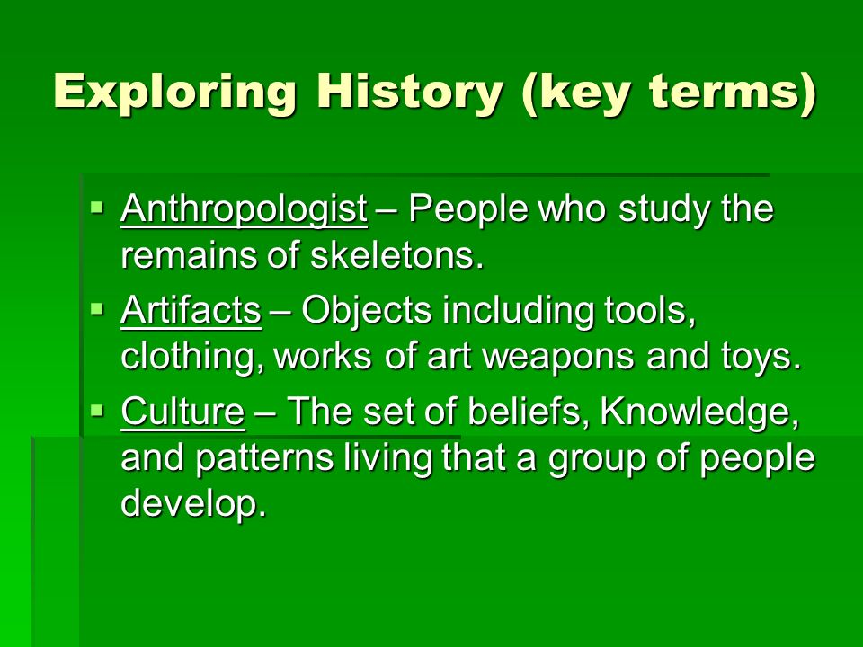Exploring History (key terms) Anthropologist – People who study the remains of skeletons. Anthropologist – People who study the remains of skeletons.