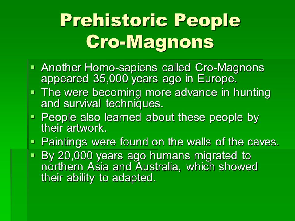 Prehistoric People Cro-Magnons Another Homo-sapiens called Cro-Magnons appeared 35,000 years ago in Europe. Another Homo-sapiens called Cro-Magnons ap