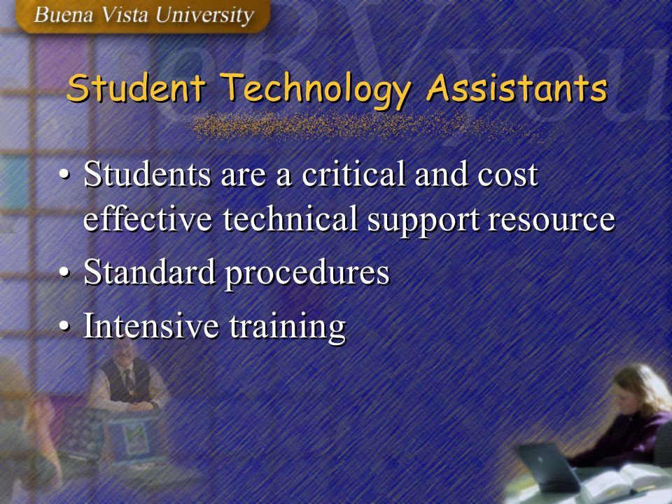 Student Technology Assistants Students are a critical and cost effective technical support resource Standard procedures Intensive training Students are a critical and cost effective technical support resource Standard procedures Intensive training