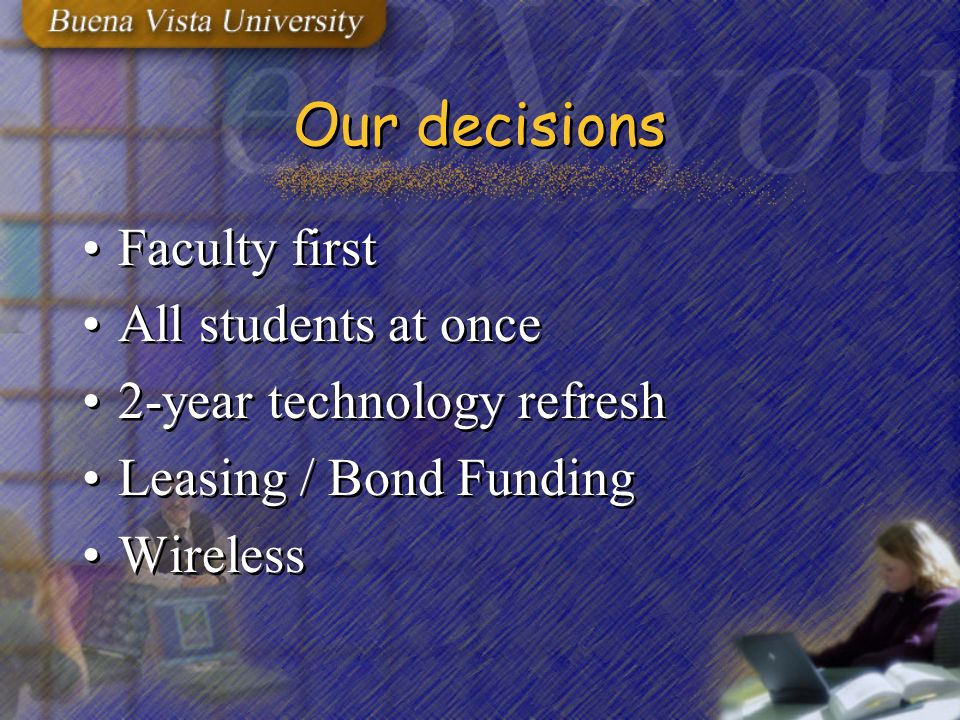 Our decisions Faculty first All students at once 2-year technology refresh Leasing / Bond Funding Wireless Faculty first All students at once 2-year technology refresh Leasing / Bond Funding Wireless